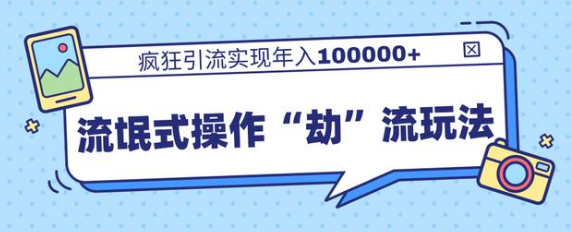"""流氓式操作""""劫""""流玩法,疯狂引流实现年入100000+"""