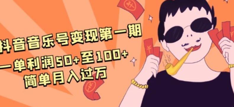 抖音音乐号变现第一期:一单利润50+至100+简单月入过万